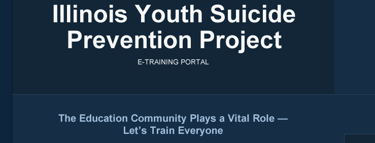 Illinois Youth Suicide Prevention Project E-Training Portal The Education Community Plays a Vital Role -- Let's Train Everyone